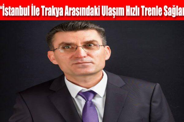 """Uzun, """"İstanbul İle Trakya Arasındaki Ulaşım Hızlı Trenle Sağlanmalı"""""""