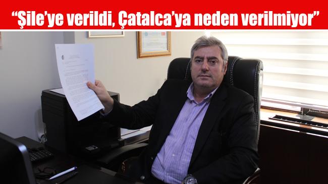 """""""Şile'ye verildi, Çatalca'ya neden verilmiyor"""""""