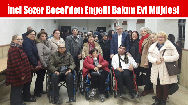 İnci Sezer Becel'den Engelli Bakım Evi Müjdesi
