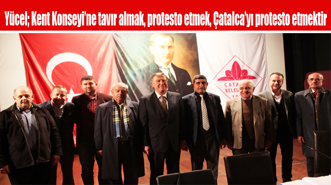 Yücel; Kent Konseyi'ne tavır almak, protesto etmek, Çatalca'yı protesto etmektir