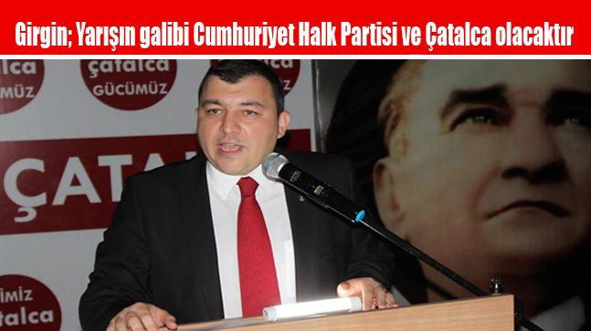 Girgin; Yarışın galibi Cumhuriyet Halk Partisi ve Çatalca olacaktır